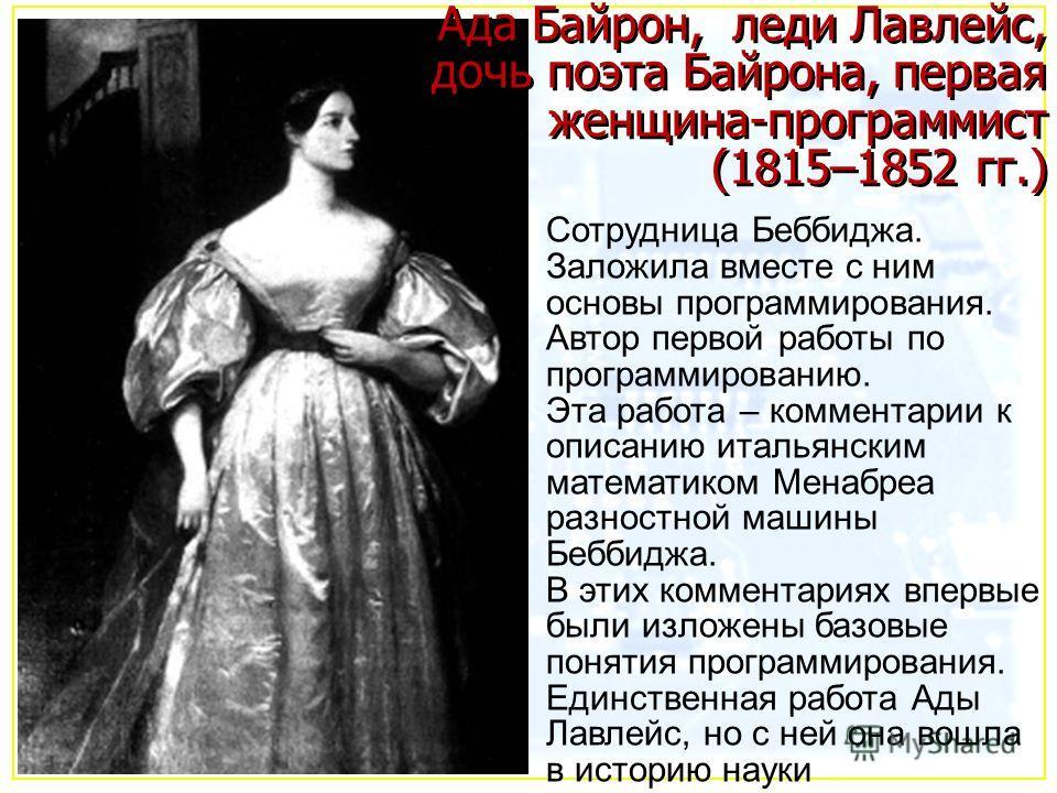 Ада Байрон, леди Лавлейс, дочь поэта Байрона, первая женщина-программист (1815–1852 гг.) Сотрудница Беббиджа. Заложила вместе с ним основы программирования. Автор первой работы по программированию. Эта работа – комментарии к описанию итальянским мате