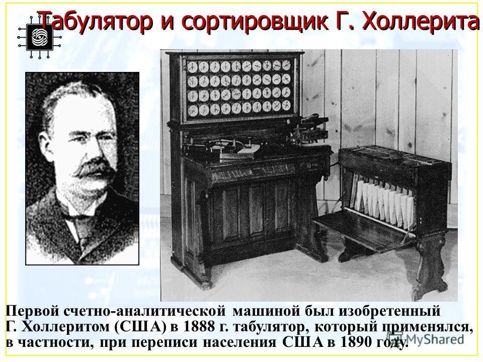 Первой счетно-аналитической машиной был изобретенный Г. Холлеритом (США) в 1888 г. табулятор, который применялся, в частности, при переписи населения США в 1890 году. Табулятор и сортировщик Г. Холлерита