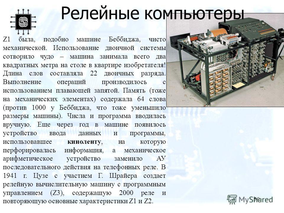 59 Z1 была, подобно машине Беббиджа, чисто механической. Использование двоичной системы сотворило чудо – машина занимала всего два квадратных метра на столе в квартире изобретателя! Длина слов составляла 22 двоичных разряда. Выполнение операций произ