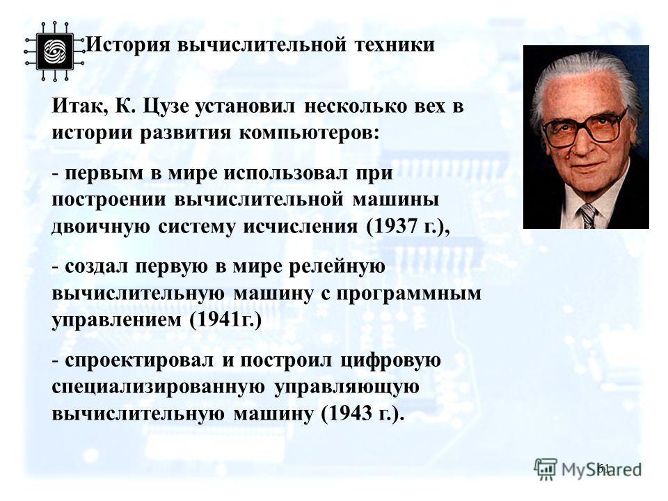 61 История вычислительной техники Итак, К. Цузе установил несколько вех в истории развития компьютеров: - первым в мире использовал при построении вычислительной машины двоичную систему исчисления (1937 г.), - создал первую в мире релейную вычислител