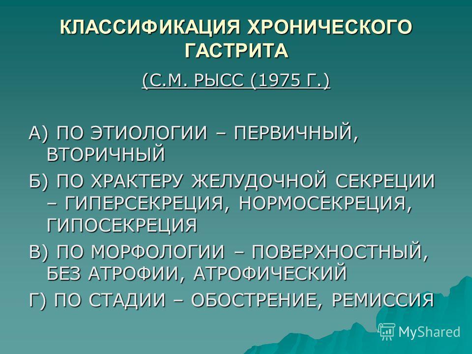 КЛАССИФИКАЦИЯ ХРОНИЧЕСКОГО ГАСТРИТА (С.М. РЫСС (1975 Г.) А) ПО ЭТИОЛОГИИ – ПЕРВИЧНЫЙ, ВТОРИЧНЫЙ Б) ПО ХРАКТЕРУ ЖЕЛУДОЧНОЙ СЕКРЕЦИИ – ГИПЕРСЕКРЕЦИЯ, НОРМОСЕКРЕЦИЯ, ГИПОСЕКРЕЦИЯ В) ПО МОРФОЛОГИИ – ПОВЕРХНОСТНЫЙ, БЕЗ АТРОФИИ, АТРОФИЧЕСКИЙ Г) ПО СТАДИИ –