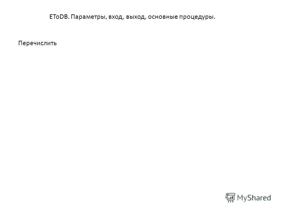EToDB. Параметры, вход, выход, основные процедуры. Перечислить