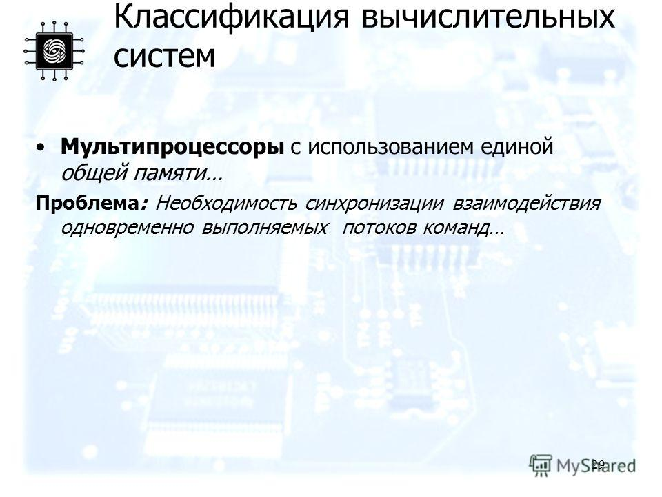 29 Мультипроцессоры с использованием единой общей памяти… Проблема: Необходимость синхронизации взаимодействия одновременно выполняемых потоков команд… Классификация вычислительных систем