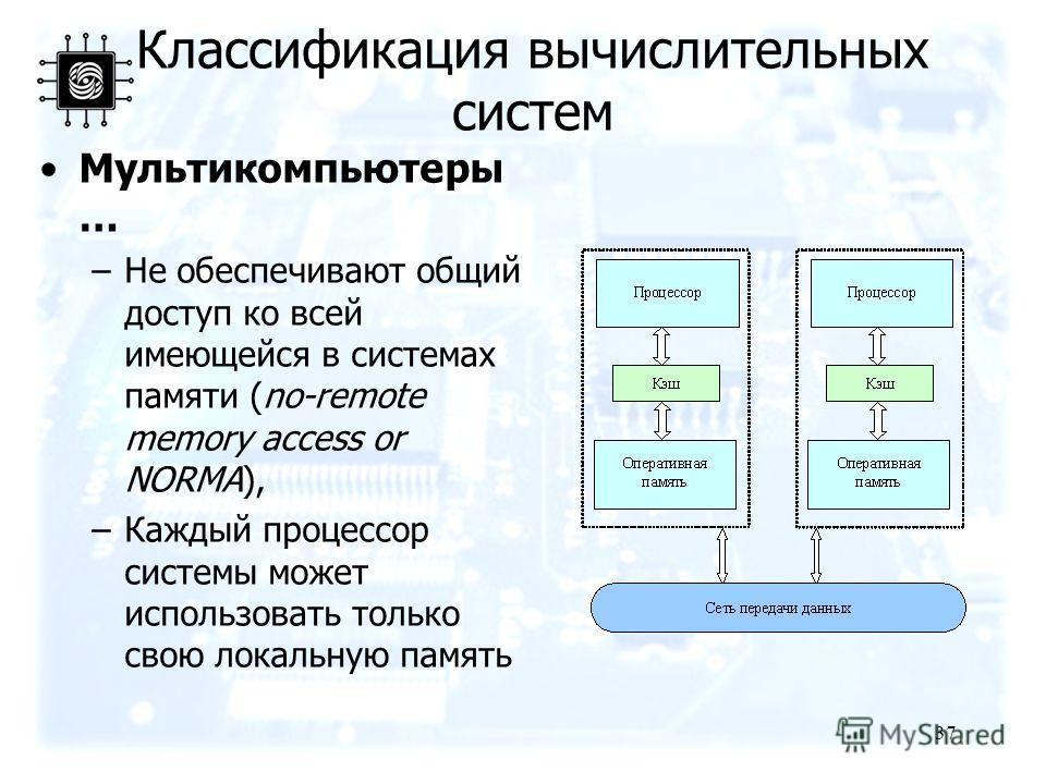 37 Мультикомпьютеры … –Не обеспечивают общий доступ ко всей имеющейся в системах памяти (no-remote memory access or NORMA), –Каждый процессор системы может использовать только свою локальную память Классификация вычислительных систем