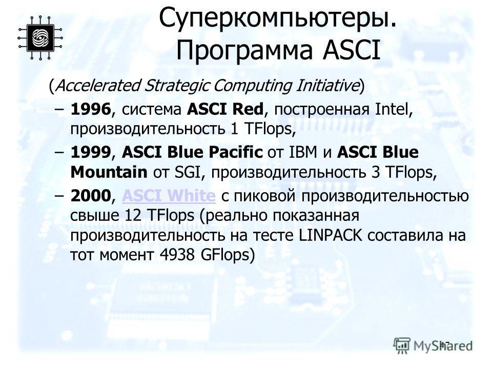 47 (Accelerated Strategic Computing Initiative) –1996, система ASCI Red, построенная Intel, производительность 1 TFlops, –1999, ASCI Blue Pacific от IBM и ASCI Blue Mountain от SGI, производительность 3 TFlops, –2000, ASCI White с пиковой производите
