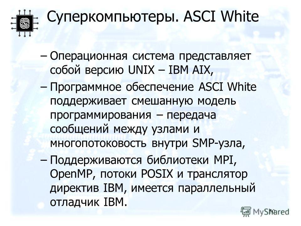 50 –Операционная система представляет собой версию UNIX – IBM AIX, –Программное обеспечение ASCI White поддерживает смешанную модель программирования – передача сообщений между узлами и многопотоковость внутри SMP-узла, –Поддерживаются библиотеки MPI
