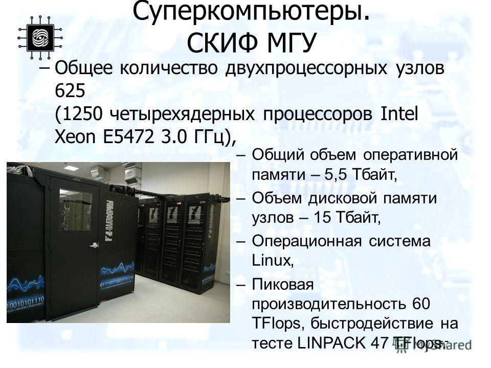 57 –Общее количество двухпроцессорных узлов 625 (1250 четырехядерных процессоров Intel Xeon E5472 3.0 ГГц), Суперкомпьютеры. СКИФ МГУ –Общий объем оперативной памяти – 5,5 Тбайт, –Объем дисковой памяти узлов – 15 Тбайт, –Операционная система Linux, –