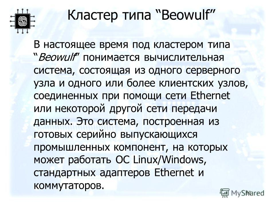 61 В настоящее время под кластером типаBeowulf понимается вычислительная система, состоящая из одного серверного узла и одного или более клиентских узлов, соединенных при помощи сети Ethernet или некоторой другой сети передачи данных. Это система, по
