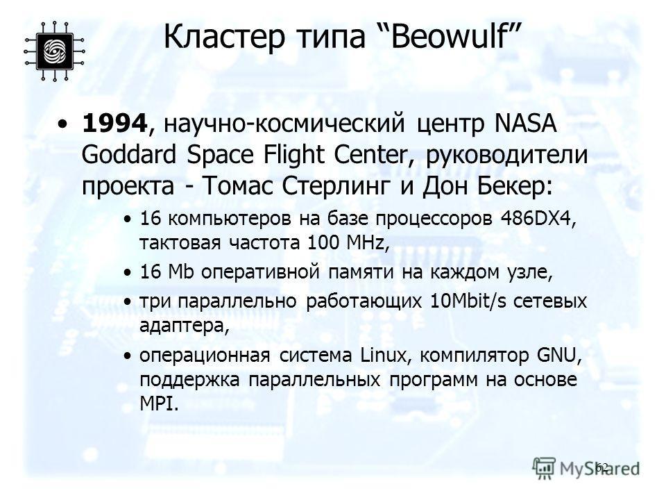 62 1994, научно-космический центр NASA Goddard Space Flight Center, руководители проекта - Томас Стерлинг и Дон Бекер: 16 компьютеров на базе процессоров 486DX4, тактовая частота 100 MHz, 16 Mb оперативной памяти на каждом узле, три параллельно работ