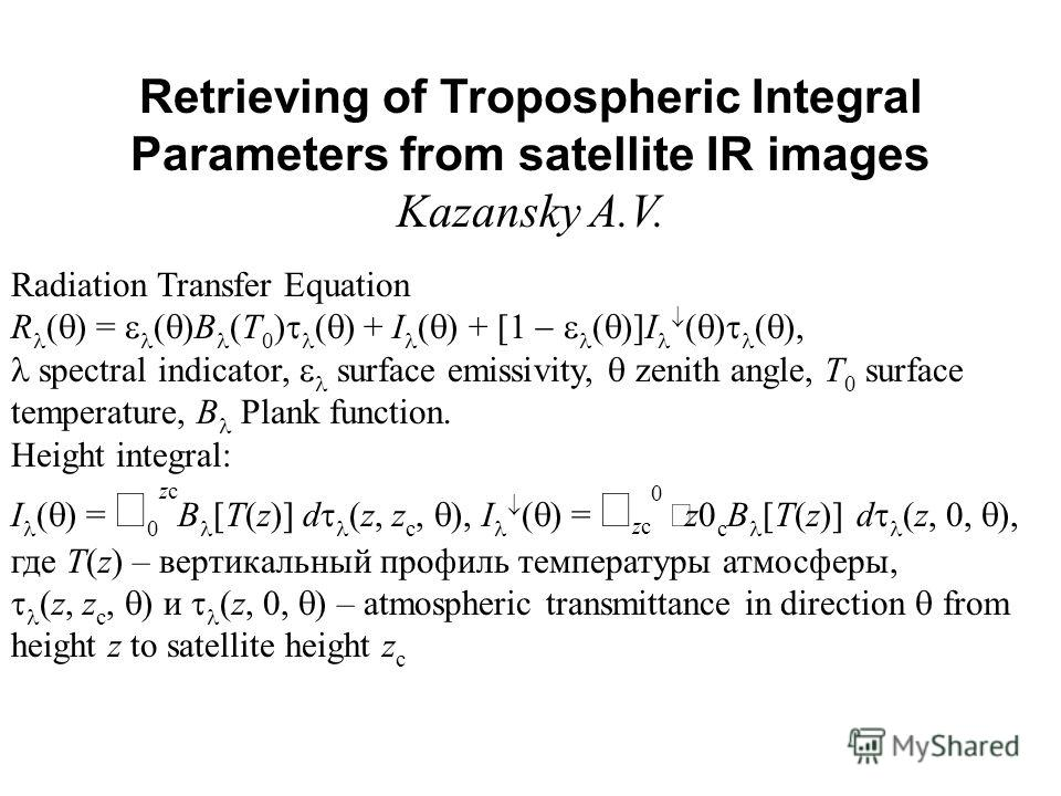 Retrieving of Tropospheric Integral Parameters from satellite IR images Kazansky A.V. Radiation Transfer Equation R ( ) = ( )B (T 0 ) ( ) + I ( ) + [1 ( )]I ( ) ( ), spectral indicator, surface emissivity, zenith angle, T 0 surface temperature, B Pla