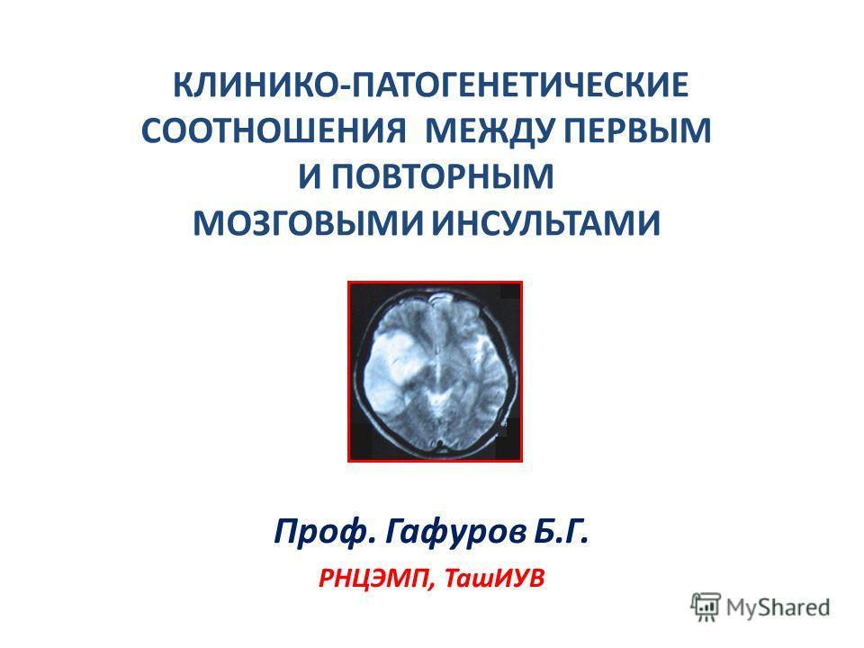 КЛИНИКО-ПАТОГЕНЕТИЧЕСКИЕ СООТНОШЕНИЯ МЕЖДУ ПЕРВЫМ И ПОВТОРНЫМ МОЗГОВЫМИ ИНСУЛЬТАМИ Проф. Гафуров Б.Г. РНЦЭМП, ТашИУВ