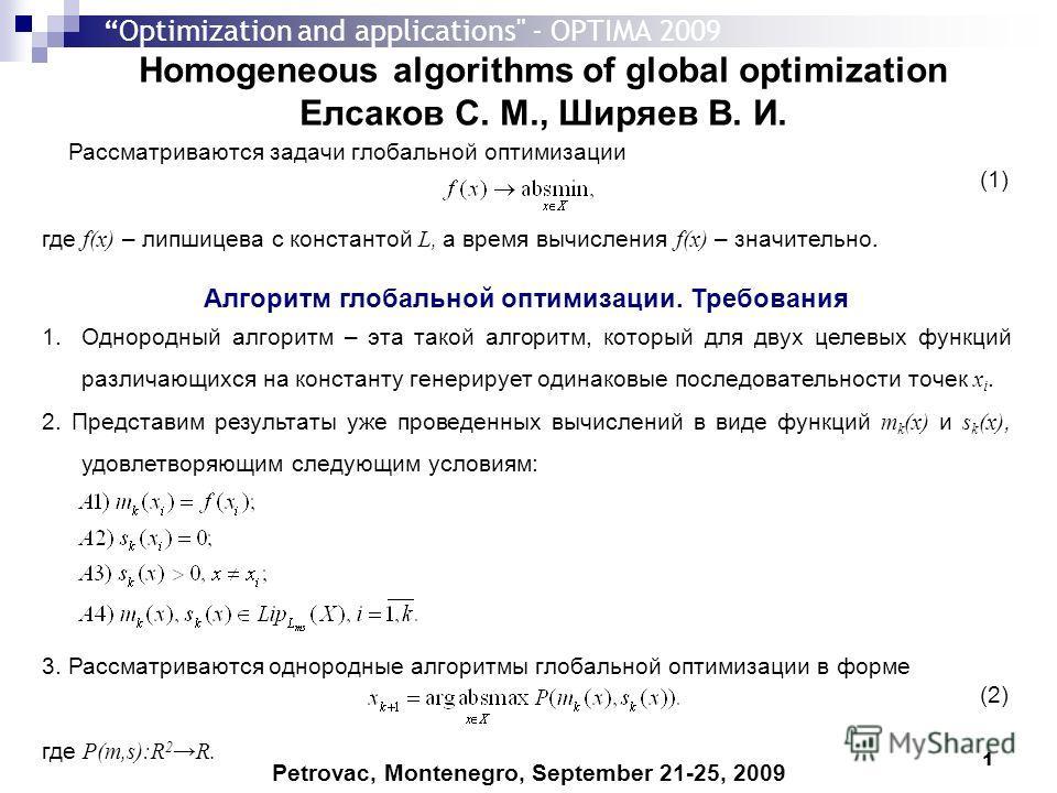 1 Homogeneous algorithms of global optimization Елсаков С. М., Ширяев В. И. Petrovac, Montenegro, September 21-25, 2009 Рассматриваются задачи глобальной оптимизации (1) где f(x) – липшицева с константой L, а время вычисления f(x) – значительно. Алго