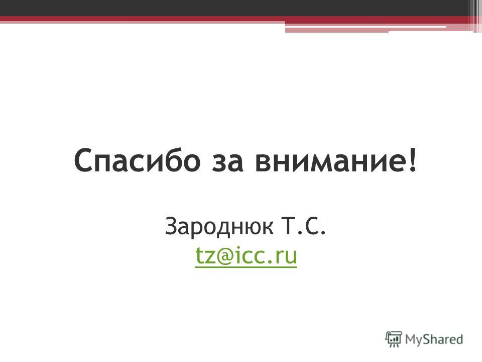 Спасибо за внимание! Зароднюк Т.С. tz@icc.ru tz@icc.ru