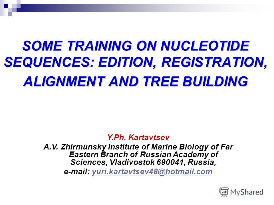 SOME TRAINING ON NUCLEOTIDE SEQUENCES: EDITION, REGISTRATION, ALIGNMENT AND TREE BUILDING Y.Ph. Kartavtsev A.V. Zhirmunsky Institute of Marine Biology of Far Eastern Branch of Russian Academy of Sciences, Vladivostok 690041, Russia, e-mail: yuri.kart