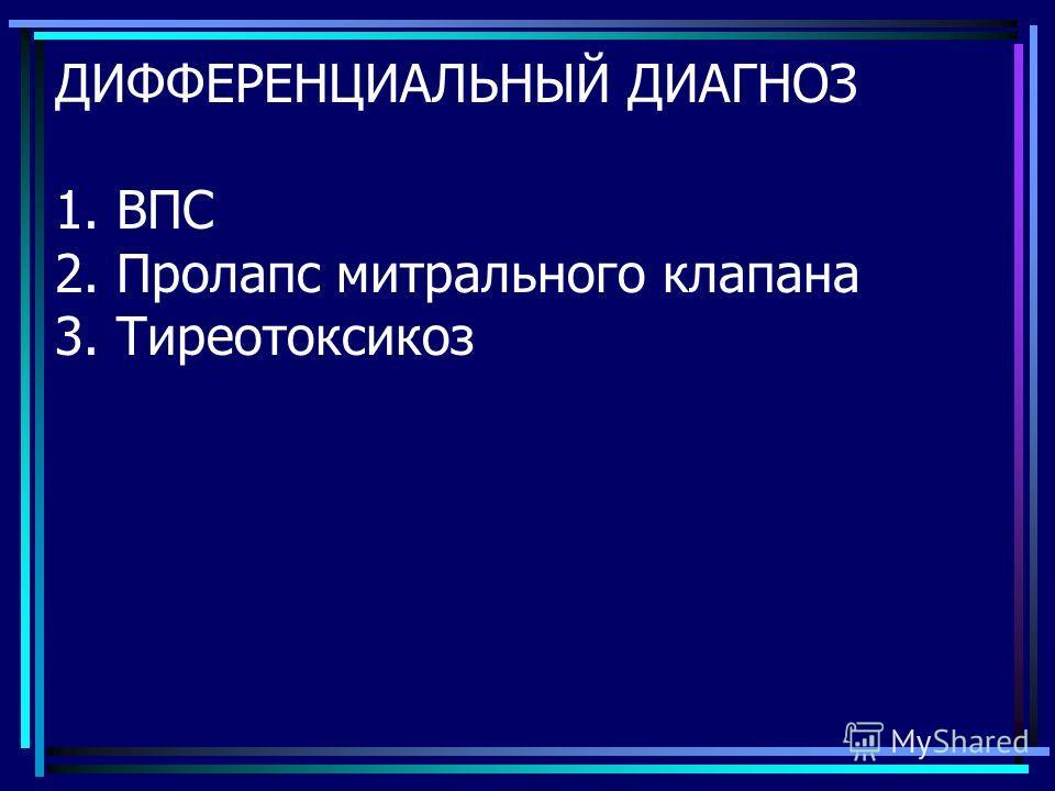 ДИФФЕРЕНЦИАЛЬНЫЙ ДИАГНОЗ 1. ВПС 2. Пролапс митрального клапана 3. Тиреотоксикоз