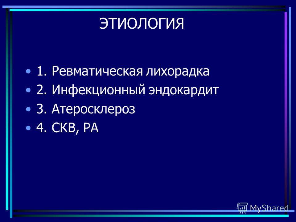 ЭТИОЛОГИЯ 1. Ревматическая лихорадка 2. Инфекционный эндокардит 3. Атеросклероз 4. СКВ, РА