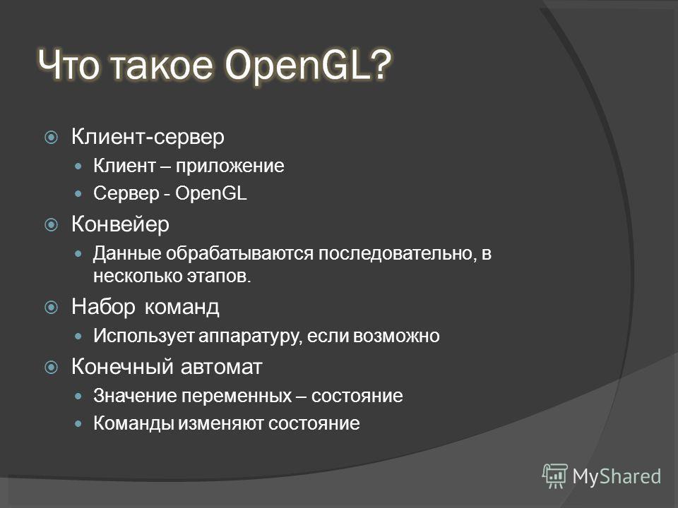 Клиент-сервер Клиент – приложение Сервер - OpenGL Конвейер Данные обрабатываются последовательно, в несколько этапов. Набор команд Использует аппаратуру, если возможно Конечный автомат Значение переменных – состояние Команды изменяют состояние