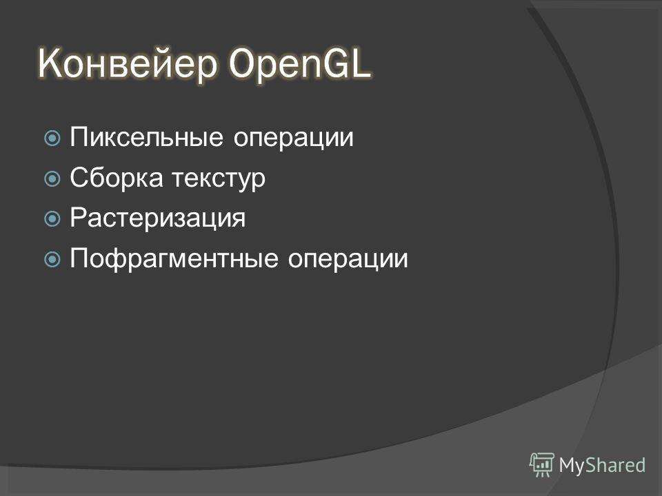 Пиксельные операции Сборка текстур Растеризация Пофрагментные операции