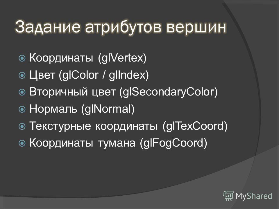 Координаты (glVertex) Цвет (glColor / glIndex) Вторичный цвет (glSecondaryColor) Нормаль (glNormal) Текстурные координаты (glTexCoord) Координаты тумана (glFogCoord)