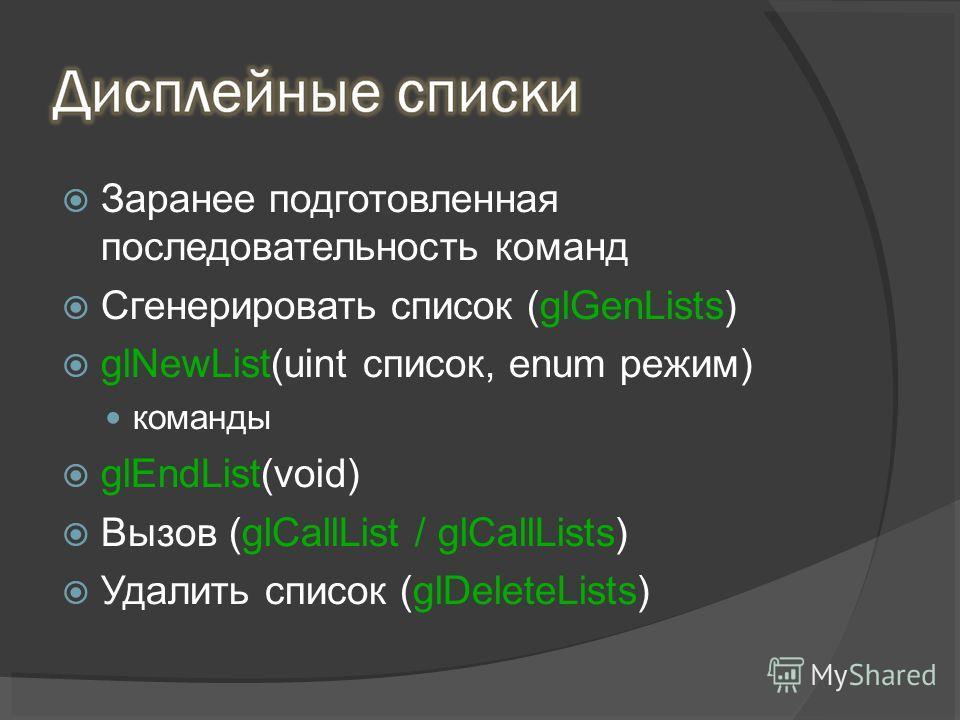 Заранее подготовленная последовательность команд Сгенерировать список (glGenLists) glNewList(uint список, enum режим) команды glEndList(void) Вызов (glCallList / glCallLists) Удалить список (glDeleteLists)