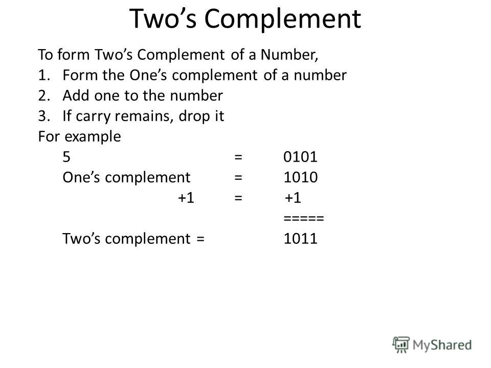 Twos Complement To form Twos Complement of a Number, 1.Form the Ones complement of a number 2.Add one to the number 3.If carry remains, drop it For example 5 =0101 Ones complement = 1010 +1= +1 ===== Twos complement =1011