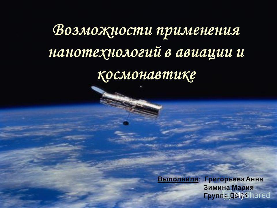 Возможности применения нанотехнологий в авиации и космонавтике Выполнили: Григорьева Анна Зимина Мария Группа Д9-01
