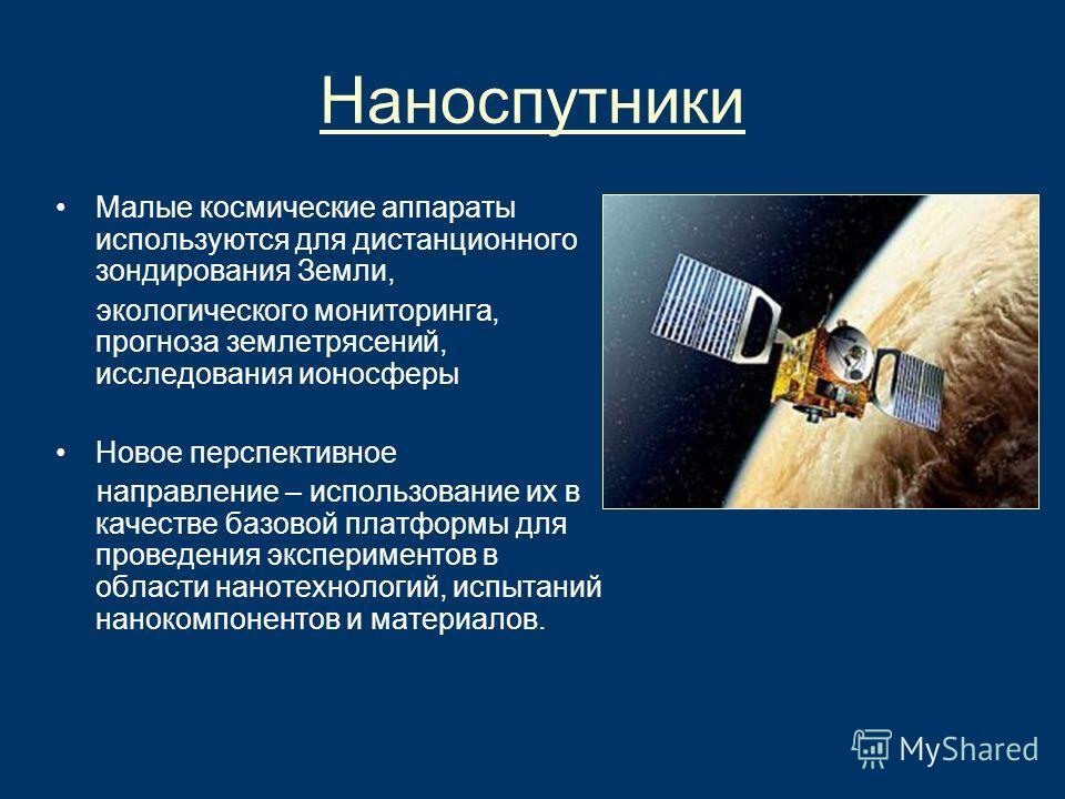 Наноспутники Малые космические аппараты используются для дистанционного зондирования Земли, экологического мониторинга, прогноза землетрясений, исследования ионосферы Новое перспективное направление – использование их в качестве базовой платформы для