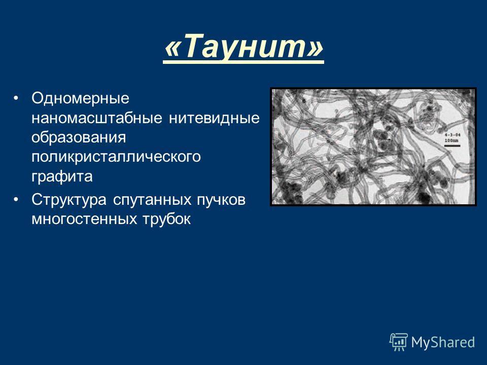 «Таунит» Одномерные наномасштабные нитевидные образования поликристаллического графита Структура спутанных пучков многостенных трубок