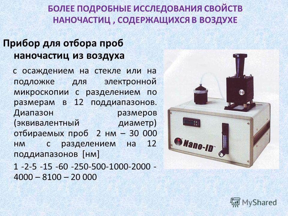 БОЛЕЕ ПОДРОБНЫЕ ИССЛЕДОВАНИЯ СВОЙСТВ НАНОЧАСТИЦ, СОДЕРЖАЩИХСЯ В ВОЗДУХЕ Прибор для отбора проб наночастиц из воздуха с осаждением на стекле или на подложке для электронной микроскопии с разделением по размерам в 12 поддиапазонов. Диапазон размеров (э