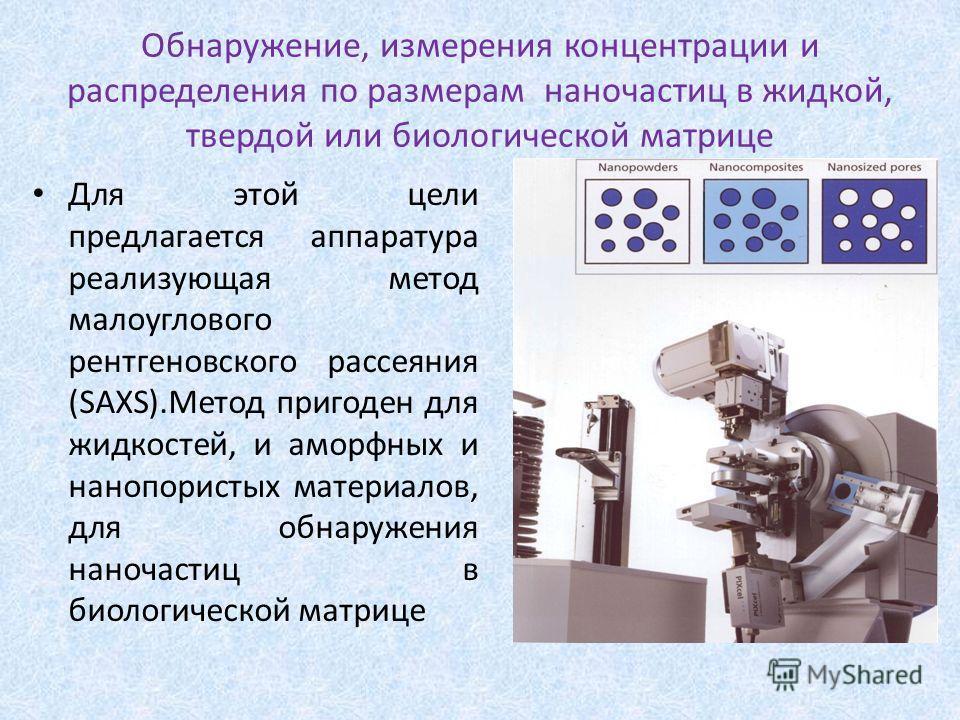 Обнаружение, измерения концентрации и распределения по размерам наночастиц в жидкой, твердой или биологической матрице Для этой цели предлагается аппаратура реализующая метод малоуглового рентгеновского рассеяния (SAXS).Метод пригоден для жидкостей,