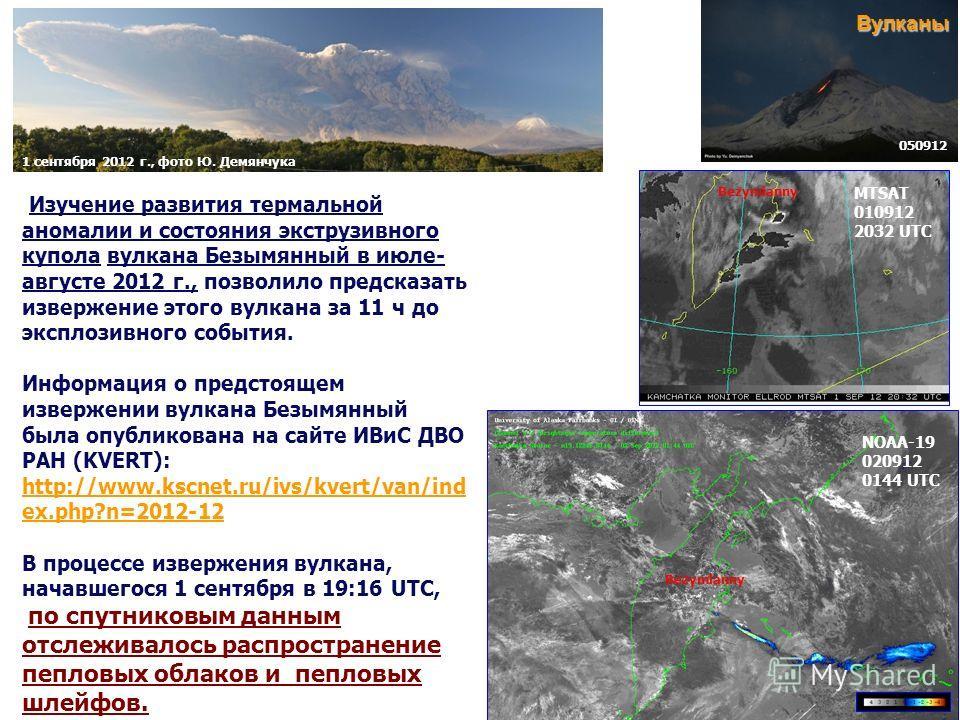 Изучение развития термальной аномалии и состояния экструзивного купола вулкана Безымянный в июле- августе 2012 г., позволило предсказать извержение этого вулкана за 11 ч до эксплозивного события. Информация о предстоящем извержении вулкана Безымянный
