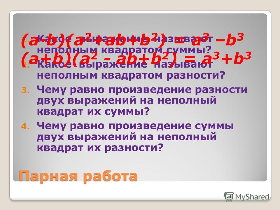 Парная работа 1. Какое выражение называют неполным квадратом суммы? 2. Какое выражение называют неполным квадратом разности? 3. Чему равно произведение разности двух выражений на неполный квадрат их суммы? 4. Чему равно произведение суммы двух выраже
