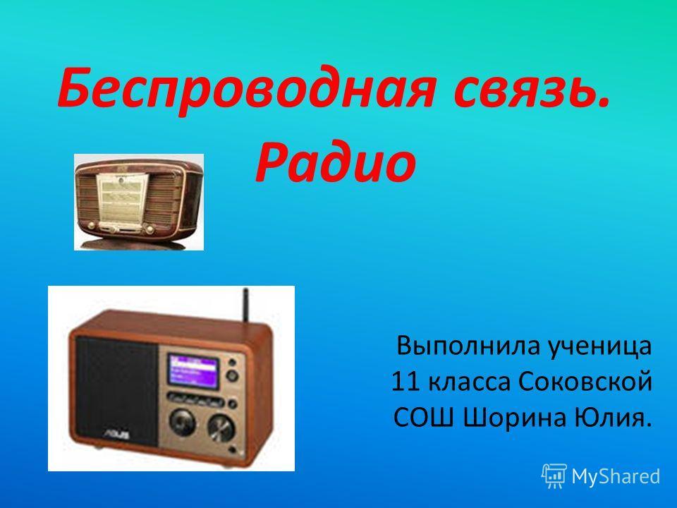 Беспроводная связь. Радио Выполнила ученица 11 класса Соковской СОШ Шорина Юлия.