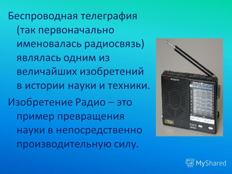 Беспроводная телеграфия (так первоначально именовалась радиосвязь) являлась одним из величайших изобретений в истории науки и техники. Изобретение Радио – это пример превращения науки в непосредственно производительную силу.