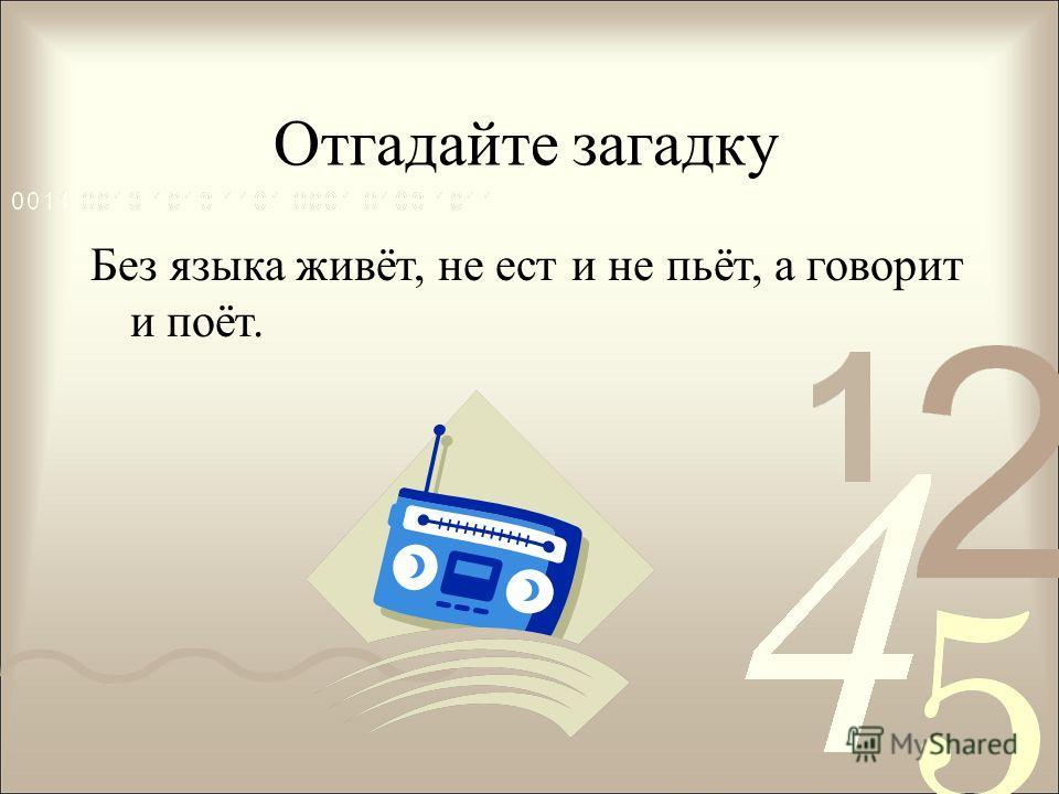 Отгадайте загадку Без языка живёт, не ест и не пьёт, а говорит и поёт.