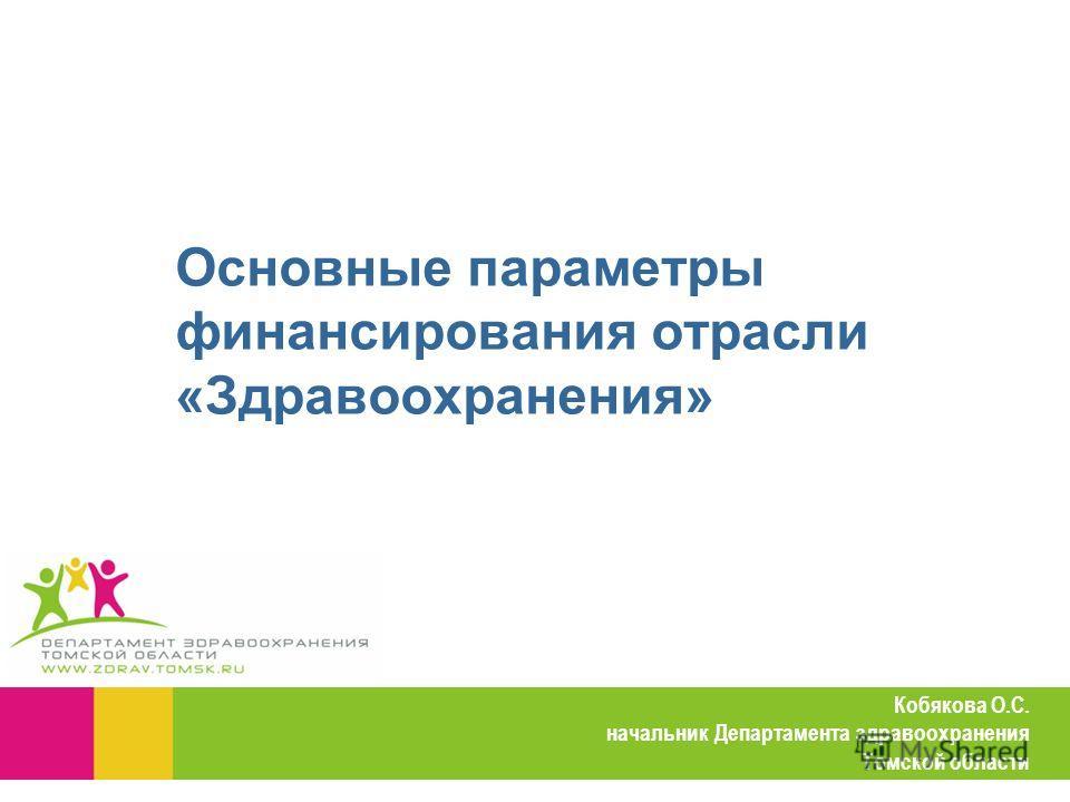 Кобякова О.С. начальник Департамента здравоохранения Томской области Основные параметры финансирования отрасли «Здравоохранения»
