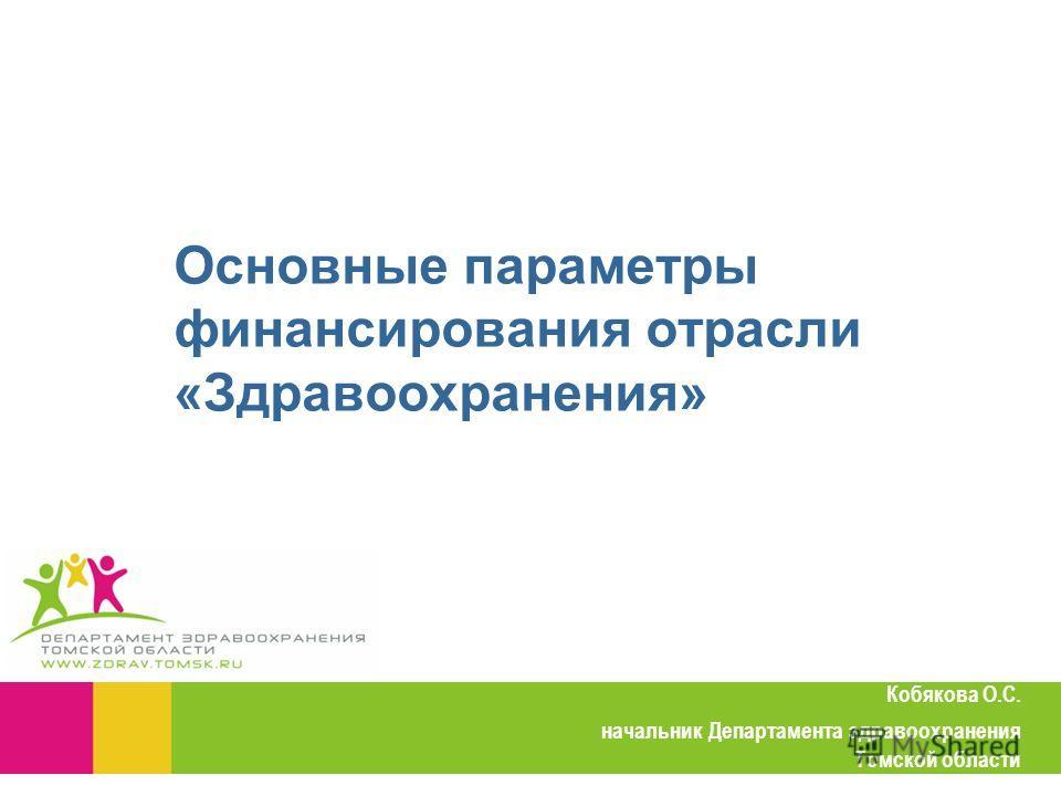 Основные параметры финансирования отрасли «Здравоохранения» Кобякова О.С. начальник Департамента здравоохранения Томской области