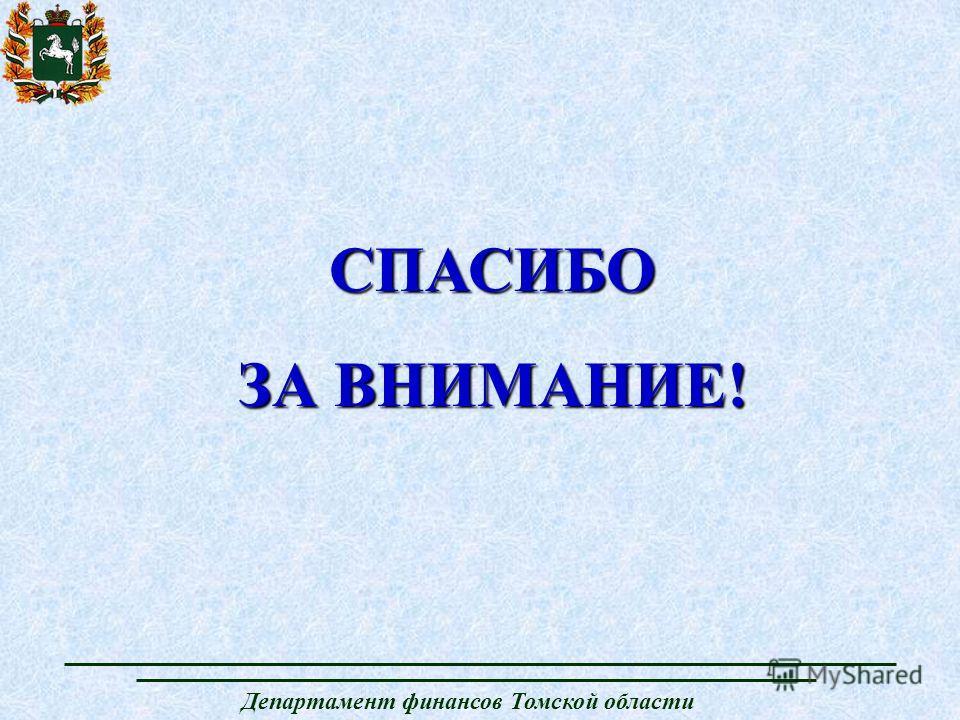 Департамент финансов Томской области СПАСИБО ЗА ВНИМАНИЕ!