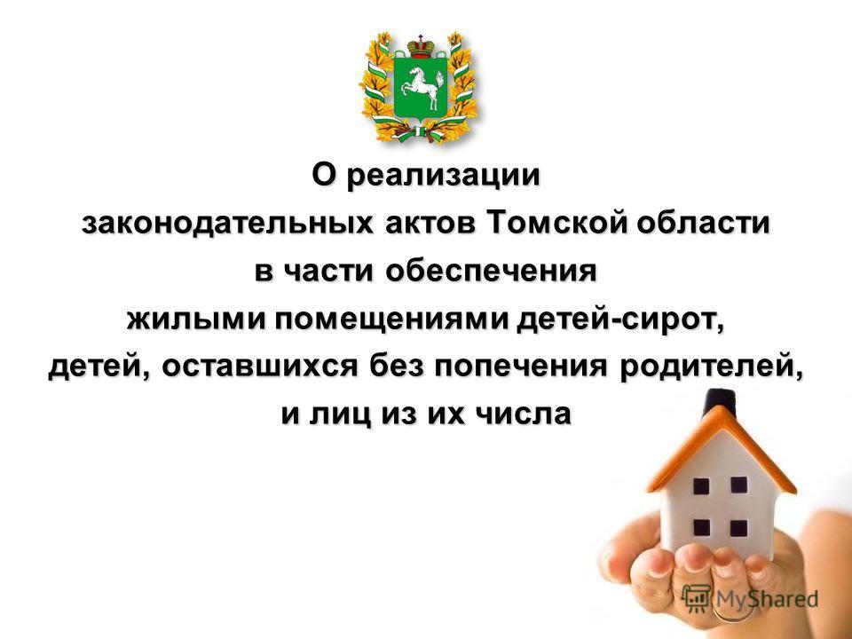 О реализации законодательных актов Томской области в части обеспечения жилыми помещениями детей-сирот, детей, оставшихся без попечения родителей, и лиц из их числа