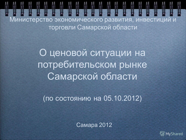 О ценовой ситуации на потребительском рынке Самарской области (по состоянию на 05.10.2012) Самара 2012 Министерство экономического развития, инвестиций и торговли Самарской области