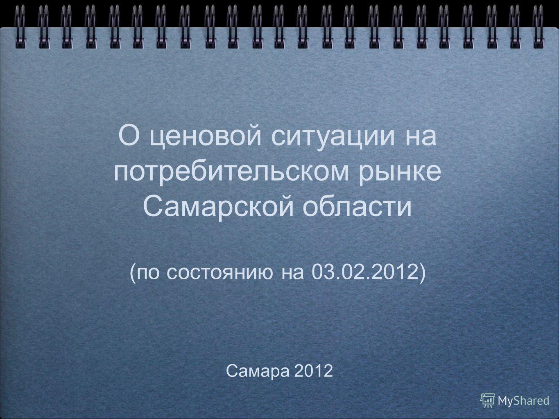О ценовой ситуации на потребительском рынке Самарской области (по состоянию на 03.02.2012) Самара 2012