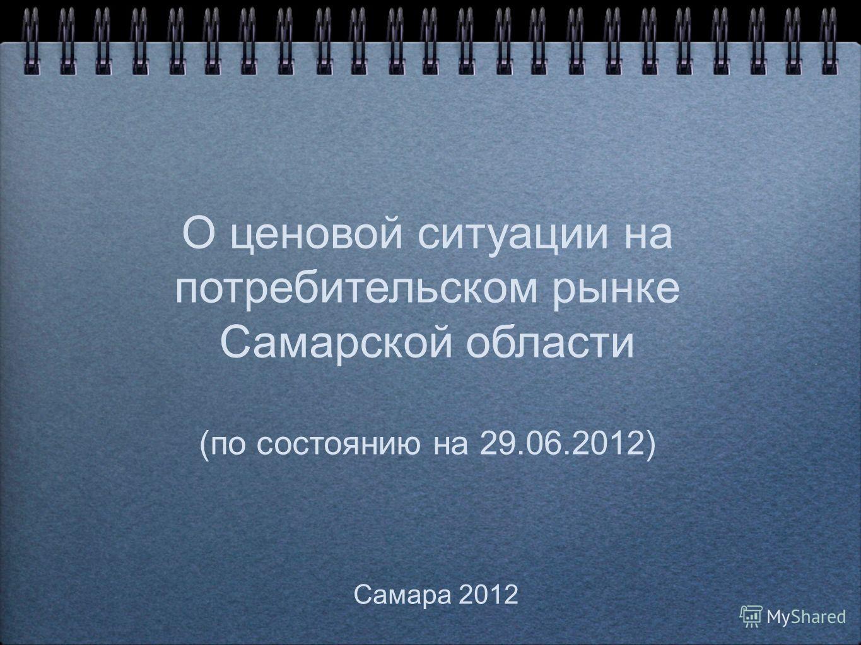 О ценовой ситуации на потребительском рынке Самарской области (по состоянию на 29.06.2012) Самара 2012