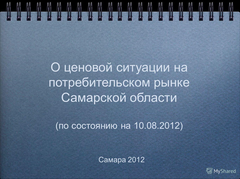 О ценовой ситуации на потребительском рынке Самарской области (по состоянию на 10.08.2012) Самара 2012