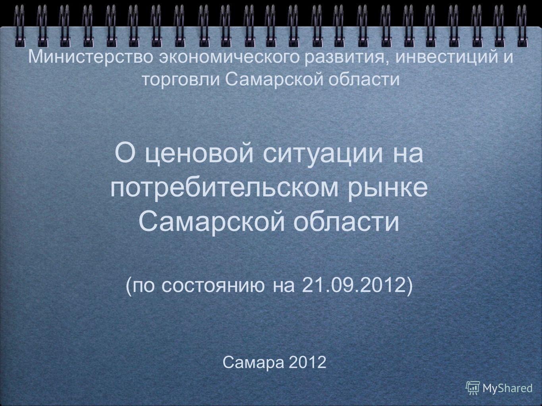 О ценовой ситуации на потребительском рынке Самарской области (по состоянию на 21.09.2012) Самара 2012 Министерство экономического развития, инвестиций и торговли Самарской области