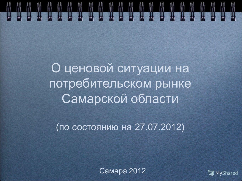 О ценовой ситуации на потребительском рынке Самарской области (по состоянию на 27.07.2012) Самара 2012