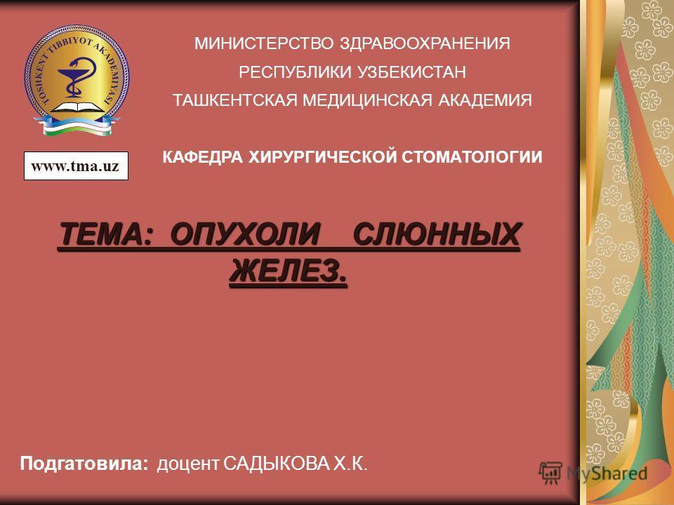 МИНИСТЕРСТВО ЗДРАВООХРАНЕНИЯ РЕСПУБЛИКИ УЗБЕКИСТАН ТАШКЕНТСКАЯ МЕДИЦИНСКАЯ АКАДЕМИЯ КАФЕДРА ХИРУРГИЧЕСКОЙ СТОМАТОЛОГИИ Подгатовила: доцент САДЫКОВА Х.К. ТЕМА: ОПУХОЛИ СЛЮННЫХ ЖЕЛЕЗ. www.tma.uz