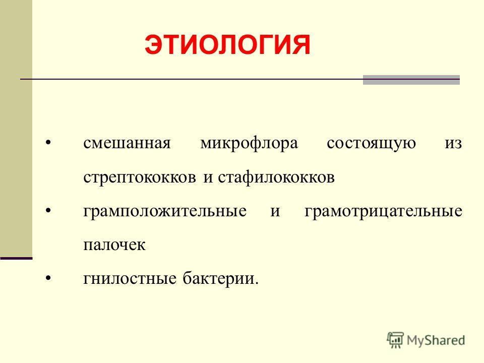 ЭТИОЛОГИЯ смешанная микрофлора состоящую из стрептококков и стафилококков грамположительные и грамотрицательные палочек гнилостные бактерии.