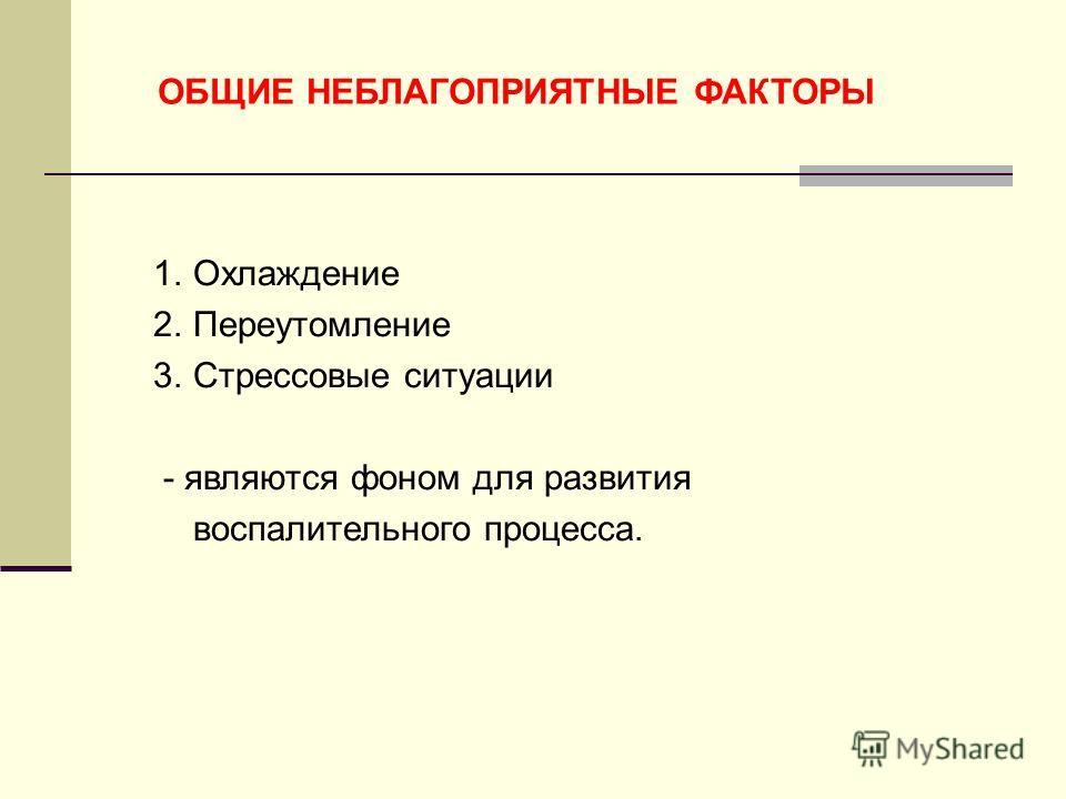 ОБЩИЕ НЕБЛАГОПРИЯТНЫЕ ФАКТОРЫ 1.Охлаждение 2.Переутомление 3.Стрессовые ситуации - являются фоном для развития воспалительного процесса.