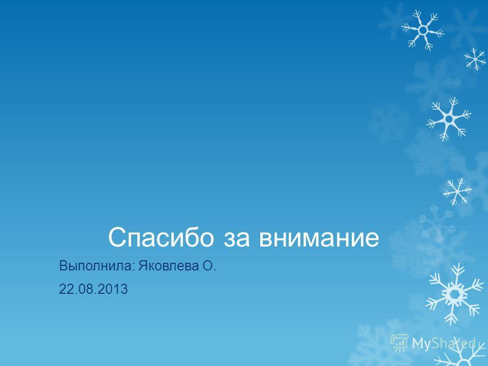 Спасибо за внимание Выполнила: Яковлева О. 22.08.2013