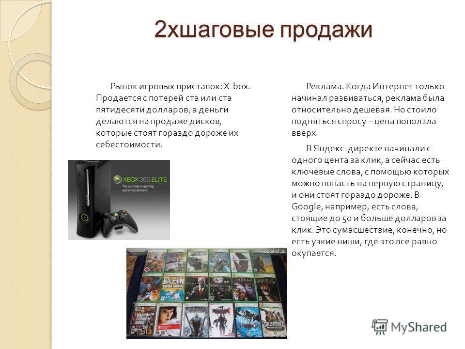 2хшаговые продажи Рынок игровых приставок : X-box. Продается с потерей ста или ста пятидесяти долларов, а деньги делаются на продаже дисков, которые стоят гораздо дороже их себестоимости. Реклама. Когда Интернет только начинал развиваться, реклама бы